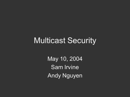 Multicast Security May 10, 2004 Sam Irvine Andy Nguyen.