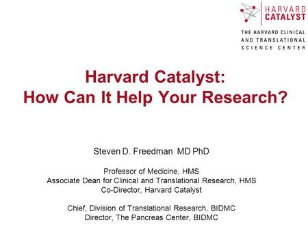 Harvard Catalyst: How Can It Help Your Research? Steven D. Freedman MD PhD Professor of Medicine, HMS Associate Dean for Clinical and Translational Research,