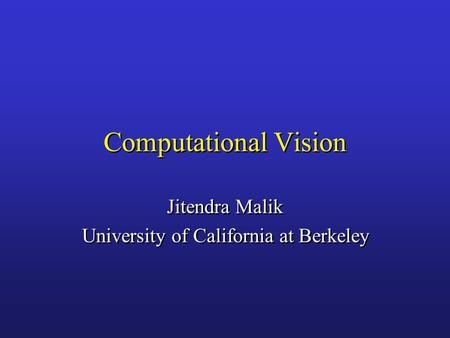Computational Vision Jitendra Malik University of California at Berkeley Jitendra Malik University of California at Berkeley.