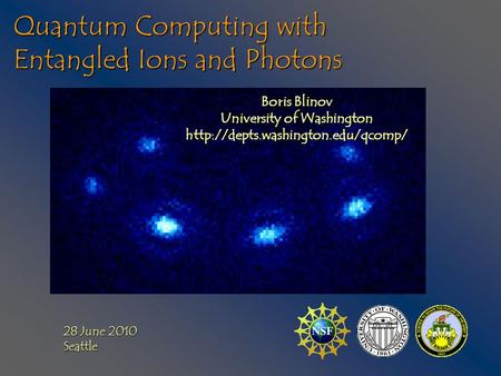 Quantum Computing with Entangled Ions and Photons Boris Blinov University of Washington  28 June 2010 Seattle.