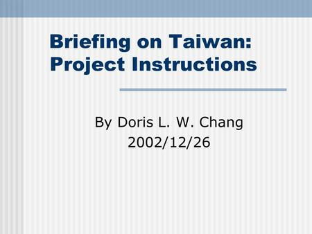 Briefing on Taiwan: Project Instructions By Doris L. W. Chang 2002/12/26.
