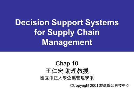 Decision Support Systems for Supply Chain Management Chap 10 王仁宏 助理教授 國立中正大學企業管理學系 ©Copyright 2001 製商整合科技中心.