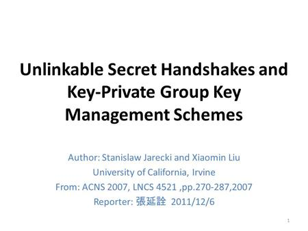 Unlinkable Secret Handshakes and Key-Private Group Key Management Schemes Author: Stanislaw Jarecki and Xiaomin Liu University of California, Irvine From: