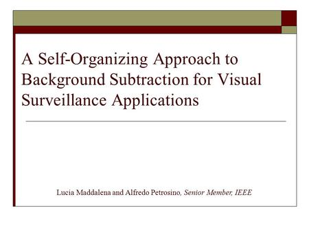 A Self-Organizing Approach to Background Subtraction for Visual Surveillance Applications Lucia Maddalena and Alfredo Petrosino, Senior Member, IEEE.