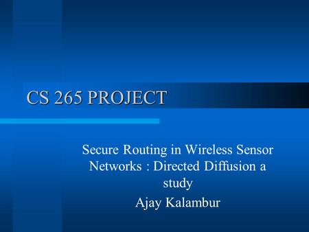 CS 265 PROJECT Secure Routing in Wireless Sensor Networks : Directed Diffusion a study Ajay Kalambur.