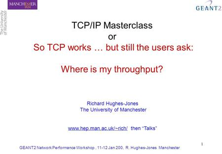 GEANT2 Network Performance Workshop, 11-12 Jan 200, R. Hughes-Jones Manchester 1 TCP/IP Masterclass or So TCP works … but still the users ask: Where is.