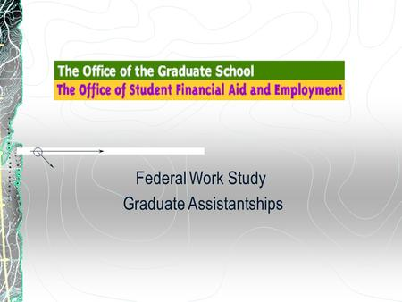 Federal Work Study Graduate Assistantships. Terms of Graduate Work Study Assistantships Students must be full-time, and matriculated Students will work.