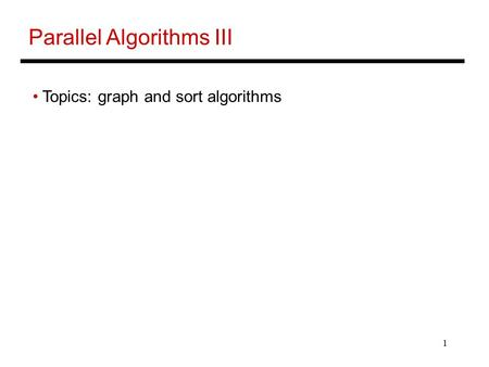 1 Parallel Algorithms III Topics: graph and sort algorithms.