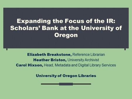 Expanding the Focus of the IR: Scholars' Bank at the University of Oregon Elizabeth Breakstone, Reference Librarian Heather Briston, University Archivist.