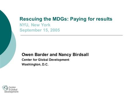 Rescuing the MDGs: Paying for results NYU, New York September 15, 2005 Owen Barder and Nancy Birdsall Center for Global Development Washington, D.C.