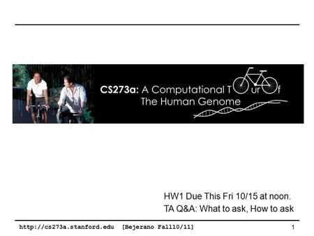 [Bejerano Fall10/11] 1 HW1 Due This Fri 10/15 at noon. TA Q&A: What to ask, How to ask.