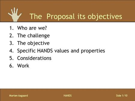 Morten AagaardHANDS Side 1/10 The Proposal its objectives 1.Who are we? 2.The challenge 3.The objective 4.Specific HANDS values and properties 5.Considerations.