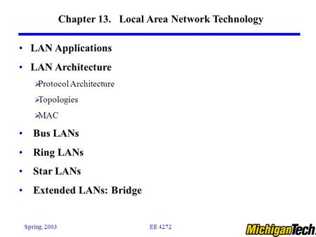 EE 4272Spring, 2003 Chapter 13. Local Area Network Technology LAN Applications LAN Architecture  Protocol Architecture  Topologies  MAC Bus LANs Ring.