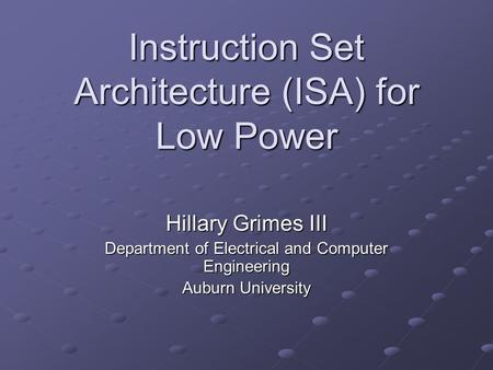 Instruction Set Architecture (ISA) for Low Power Hillary Grimes III Department of Electrical and Computer Engineering Auburn University.