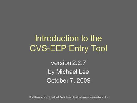 Introduction to the CVS-EEP Entry Tool version 2.2.7 by Michael Lee October 7, 2009 Don't have a copy of the tool? Get it here: