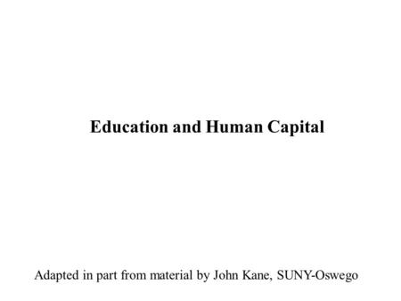 Education and Human Capital Adapted in part from material by John Kane, SUNY-Oswego.