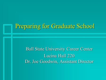 Preparing for Graduate School Ball State University Career Center Lucina Hall 220 Dr. Joe Goodwin, Assistant Director.