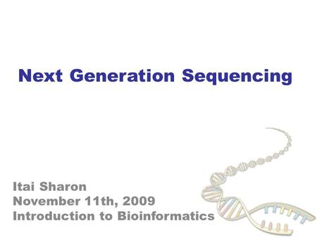 1 Next Generation Sequencing Itai Sharon November 11th, 2009 Introduction to Bioinformatics.