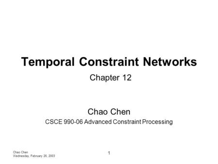 Chao Chen Wednesday, February 26, 2003 1 Temporal Constraint Networks Chapter 12 Chao Chen CSCE 990-06 Advanced Constraint Processing.