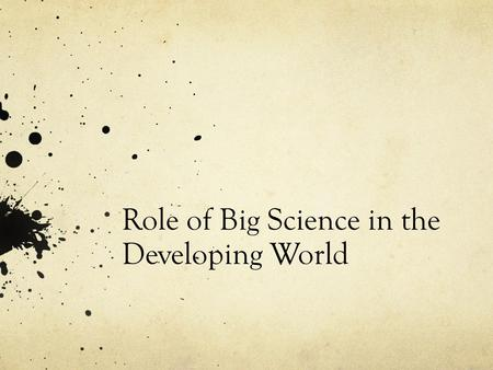 Role of Big Science in the Developing World. Developed vs. Developing Developed have industrial growth enjoy a flourishing economy Developing depend on.