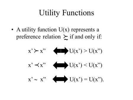 "Utility Functions A utility function U(x) represents a preference relation if and only if: x' x"" U(x') > U(x"") x' x"" U(x') < U(x"") x'  x"" U(x') = U(x"")."