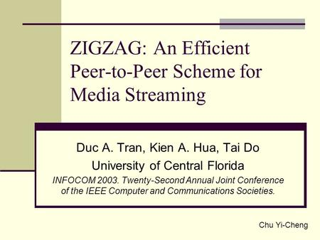 ZIGZAG: An Efficient Peer-to-Peer Scheme for Media Streaming Duc A. Tran, Kien A. Hua, Tai Do University of Central Florida INFOCOM 2003. Twenty-Second.