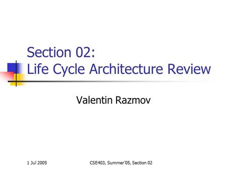 1 Jul 2005CSE403, Summer'05, Section 02 Section 02: Life Cycle Architecture Review Valentin Razmov.