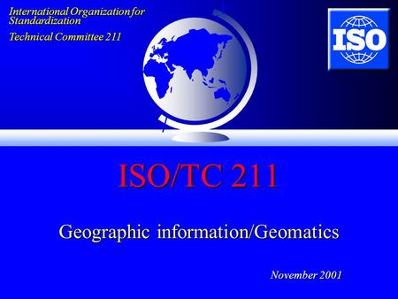 ISO/TC 211 Geographic information/Geomatics November 2001 International Organization for Standardization Technical Committee 211.