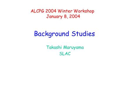 Background Studies Takashi Maruyama SLAC ALCPG 2004 Winter Workshop January 8, 2004.