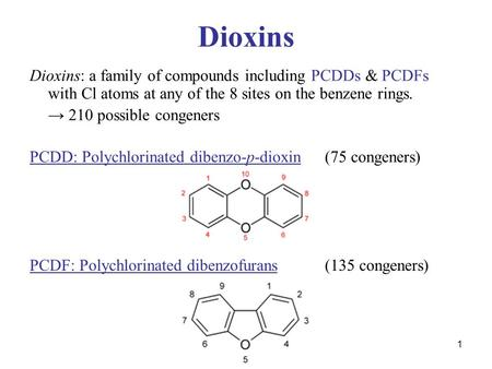 1 Dioxins Dioxins: a family of compounds including PCDDs & PCDFs with Cl atoms at any of the 8 sites on the benzene rings. → 210 possible congeners PCDD: