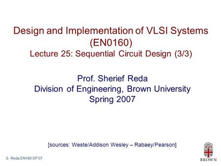 S. Reda EN160 SP'07 Design and Implementation of VLSI Systems (EN0160) Lecture 25: Sequential Circuit Design (3/3) Prof. Sherief Reda Division of Engineering,