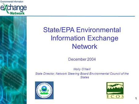 1 State/EPA Environmental Information Exchange Network December 2004 Molly O'Neill State Director, Network Steering Board Environmental Council of the.
