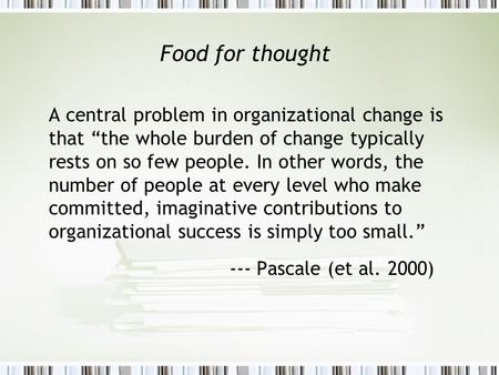"Food for thought A central problem in organizational change is that ""the whole burden of change typically rests on so few people. In other words, the number."