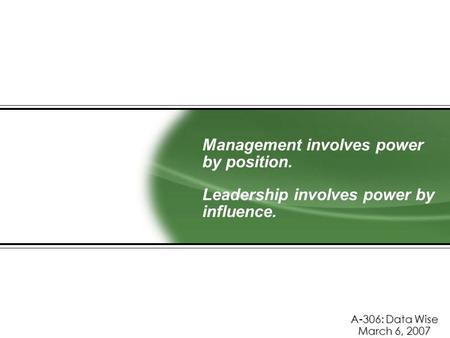 Management involves power by position. Leadership involves power by influence. A-306: Data Wise March 6, 2007.