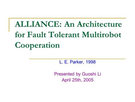 ALLIANCE: An Architecture for Fault Tolerant Multirobot Cooperation L. E. Parker, 1998 Presented by Guoshi Li April 25th, 2005.