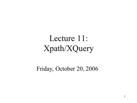 1 Lecture 11: Xpath/XQuery Friday, October 20, 2006.
