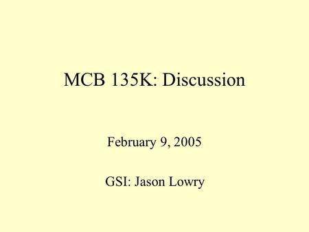 MCB 135K: Discussion February 9, 2005 GSI: Jason Lowry.