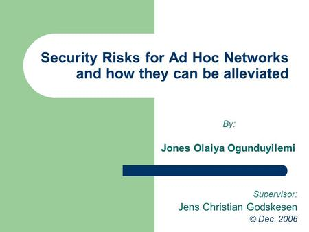 Security Risks for Ad Hoc Networks and how they can be alleviated By: Jones Olaiya Ogunduyilemi Supervisor: Jens Christian Godskesen © Dec. 2006.