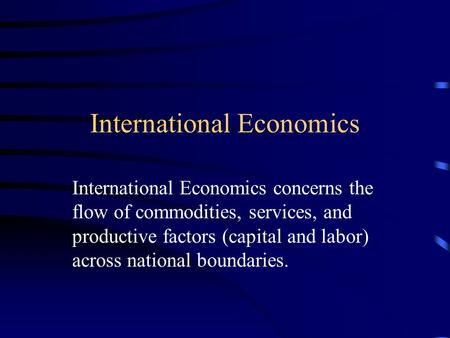 International Economics International Economics concerns the flow of commodities, services, and productive factors (capital and labor) across national.