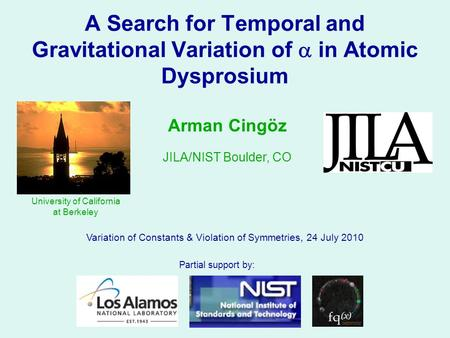 A Search for Temporal and Gravitational Variation of  in Atomic Dysprosium Variation of Constants & Violation of Symmetries, 24 July 2010 Arman Cingöz.