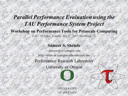 Workshop on Performance Tools for Petascale Computing 9:30 – 10:30am, Tuesday, July 17, 2007, Snowbird, UT Sameer S. Shende
