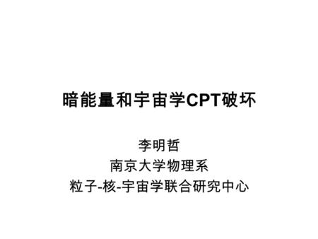 暗能量和宇宙学 CPT 破坏 李明哲 南京大学物理系 粒子 - 核 - 宇宙学联合研究中心. Outline 1, Brief review on dark energy models, cosmological constant or dynamical dark energy, current.