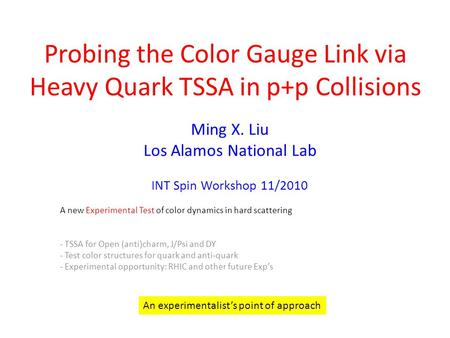 Probing the Color Gauge Link via Heavy Quark TSSA in p+p Collisions Ming X. Liu Los Alamos National Lab INT Spin Workshop 11/2010 A new Experimental Test.