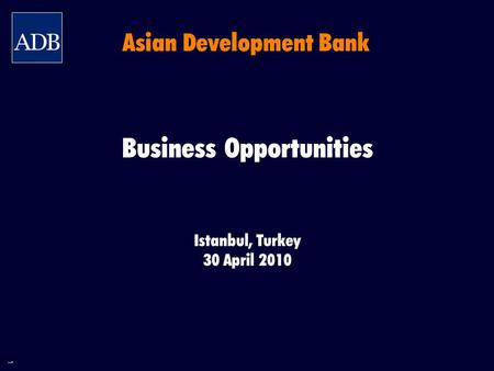 1 Business Opportunities Istanbul, Turkey 30 April 2010 Asian Development Bank.