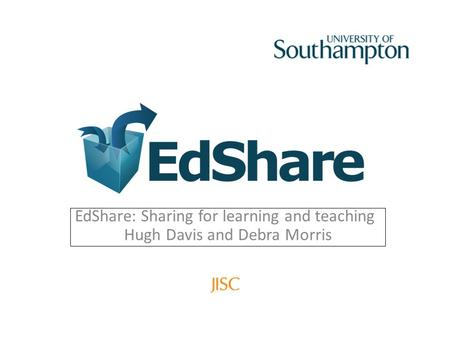 EdShare: Sharing for learning and teaching Hugh Davis and Debra Morris.
