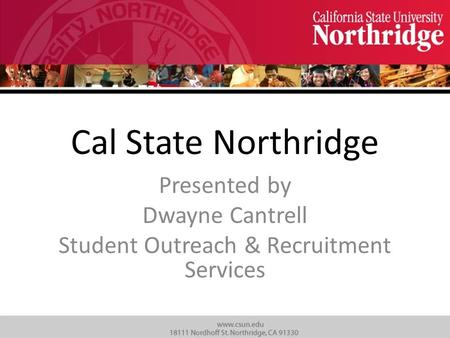 Cal State Northridge Presented by Dwayne Cantrell Student Outreach & Recruitment Services.
