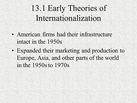 13.1 Early Theories of Internationalization American firms had their infrastructure intact in the 1950s Expanded their marketing and production to Europe,