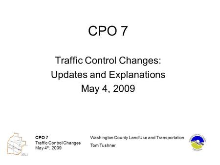 CPO 7 Traffic Control Changes May 4 th, 2009 Washington County Land Use and Transportation Tom Tushner CPO 7 Traffic Control Changes: Updates and Explanations.
