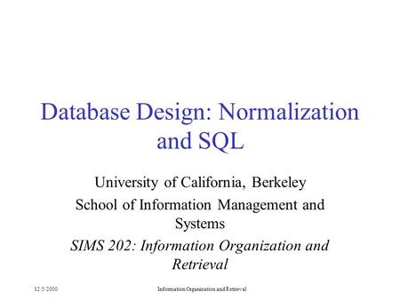 12/5/2000Information Organization and Retrieval Database Design: Normalization and SQL University of California, Berkeley School of Information Management.