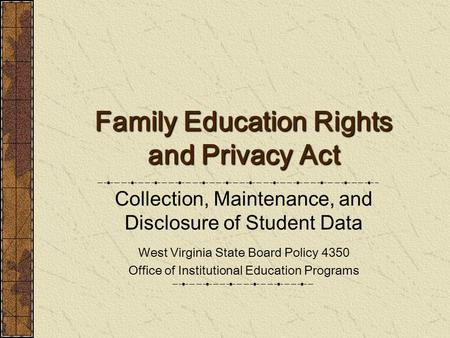 Family Education Rights and Privacy Act Collection, Maintenance, and Disclosure of Student Data West Virginia State Board Policy 4350 Office of Institutional.